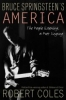 BRUCE SPRINGSTEEN'S AMERICA: The People Listening, A Poet Singing, by Robert Coles