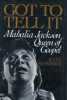 GOT TO TELL IT: MAHALIA JACKSON QUEEN OF GOSPEL by Jules Schwerin